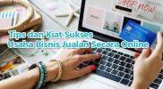 Tips dan Kiat Sukses dalam Usaha Bisnis Jualan Secara Online